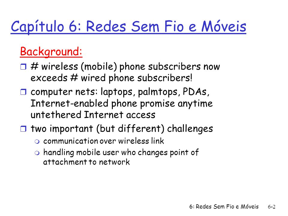 6: Redes Sem Fio e Móveis 6-2 Capítulo 6: Redes Sem Fio e Móveis Background: r # wireless (mobile) phone subscribers now exceeds # wired phone subscri