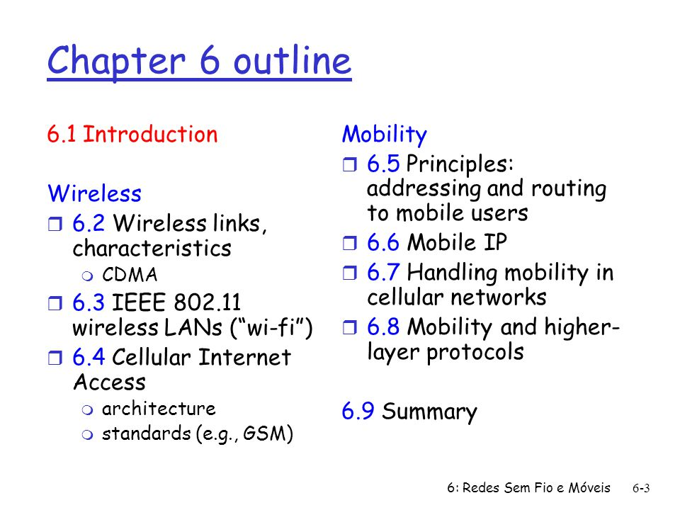 6: Redes Sem Fio e Móveis 6-3 Chapter 6 outline 6.1 Introduction Wireless r 6.2 Wireless links, characteristics m CDMA r 6.3 IEEE 802.11 wireless LANs ( wi-fi ) r 6.4 Cellular Internet Access m architecture m standards (e.g., GSM) Mobility r 6.5 Principles: addressing and routing to mobile users r 6.6 Mobile IP r 6.7 Handling mobility in cellular networks r 6.8 Mobility and higher- layer protocols 6.9 Summary