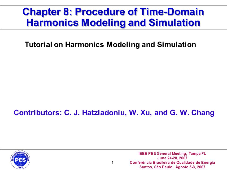 IEEE PES General Meeting, Tampa FL June 24-28, 2007 Conferência Brasileira de Qualidade de Energia Santos, São Paulo, Agosto 5-8, 2007 1 Chapter 8: Procedure of Time-Domain Harmonics Modeling and Simulation Contributors: C.