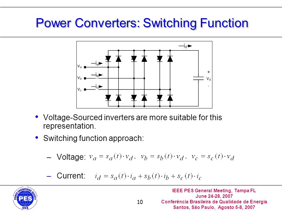 IEEE PES General Meeting, Tampa FL June 24-28, 2007 Conferência Brasileira de Qualidade de Energia Santos, São Paulo, Agosto 5-8, 2007 10 Power Converters: Switching Function Voltage-Sourced inverters are more suitable for this representation.