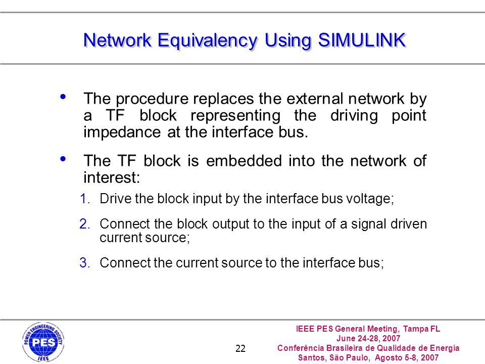 IEEE PES General Meeting, Tampa FL June 24-28, 2007 Conferência Brasileira de Qualidade de Energia Santos, São Paulo, Agosto 5-8, 2007 22 Network Equivalency Using SIMULINK The procedure replaces the external network by a TF block representing the driving point impedance at the interface bus.