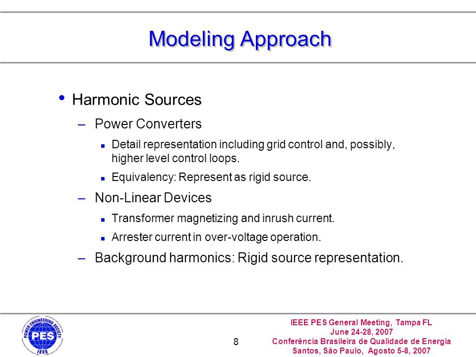 IEEE PES General Meeting, Tampa FL June 24-28, 2007 Conferência Brasileira de Qualidade de Energia Santos, São Paulo, Agosto 5-8, 2007 8 Modeling Approach Harmonic Sources –Power Converters Detail representation including grid control and, possibly, higher level control loops.