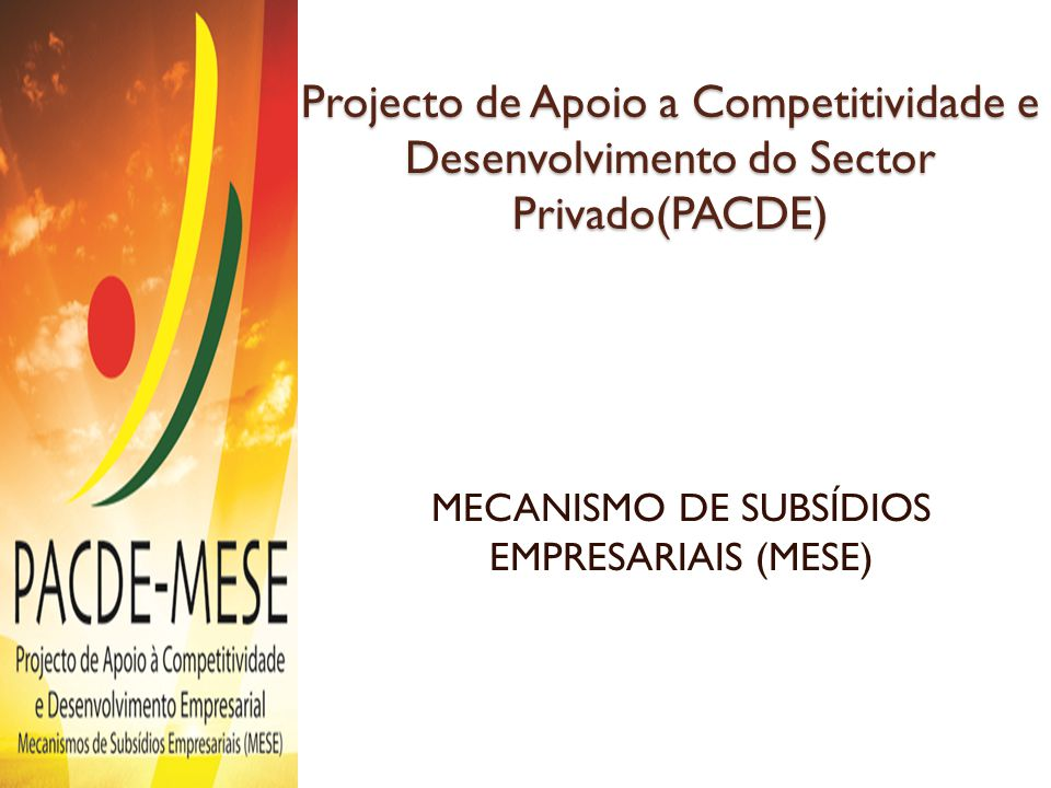 Projecto de Apoio a Competitividade e Desenvolvimento do Sector Privado(PACDE) MECANISMO DE SUBSÍDIOS EMPRESARIAIS (MESE)