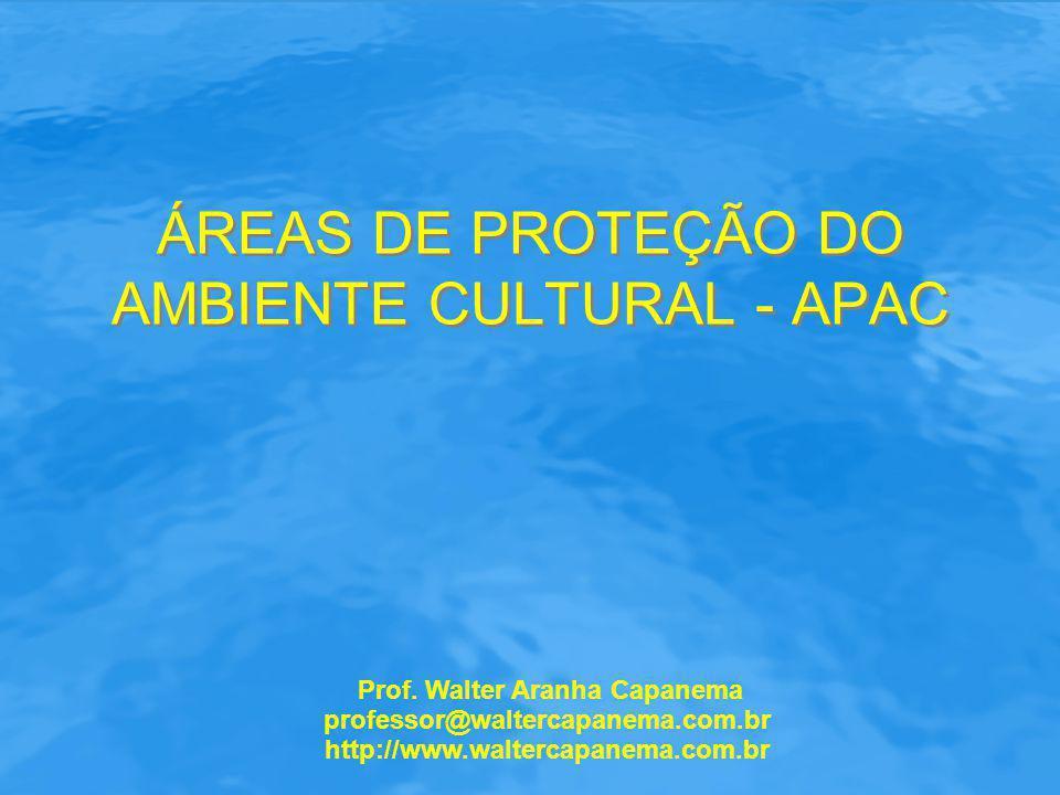 ÁREAS DE PROTEÇÃO DO AMBIENTE CULTURAL - APAC Prof. Walter Aranha Capanema professor@waltercapanema.com.br http://www.waltercapanema.com.br