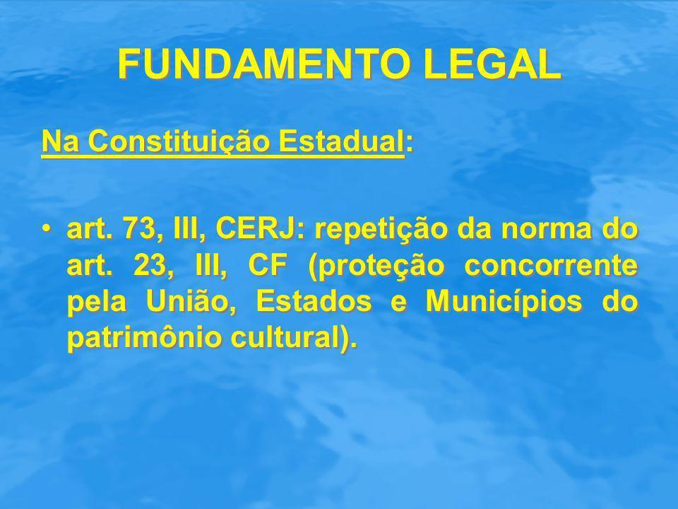 FUNDAMENTO LEGAL Na Constituição Estadual: art. 73, III, CERJ: repetição da norma do art. 23, III, CF (proteção concorrente pela União, Estados e Muni