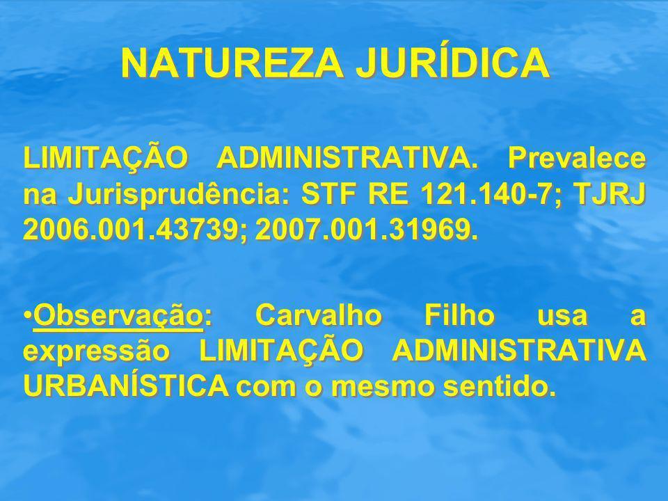 NATUREZA JURÍDICA LIMITAÇÃO ADMINISTRATIVA. Prevalece na Jurisprudência: STF RE 121.140-7; TJRJ 2006.001.43739; 2007.001.31969. Observação: Carvalho F