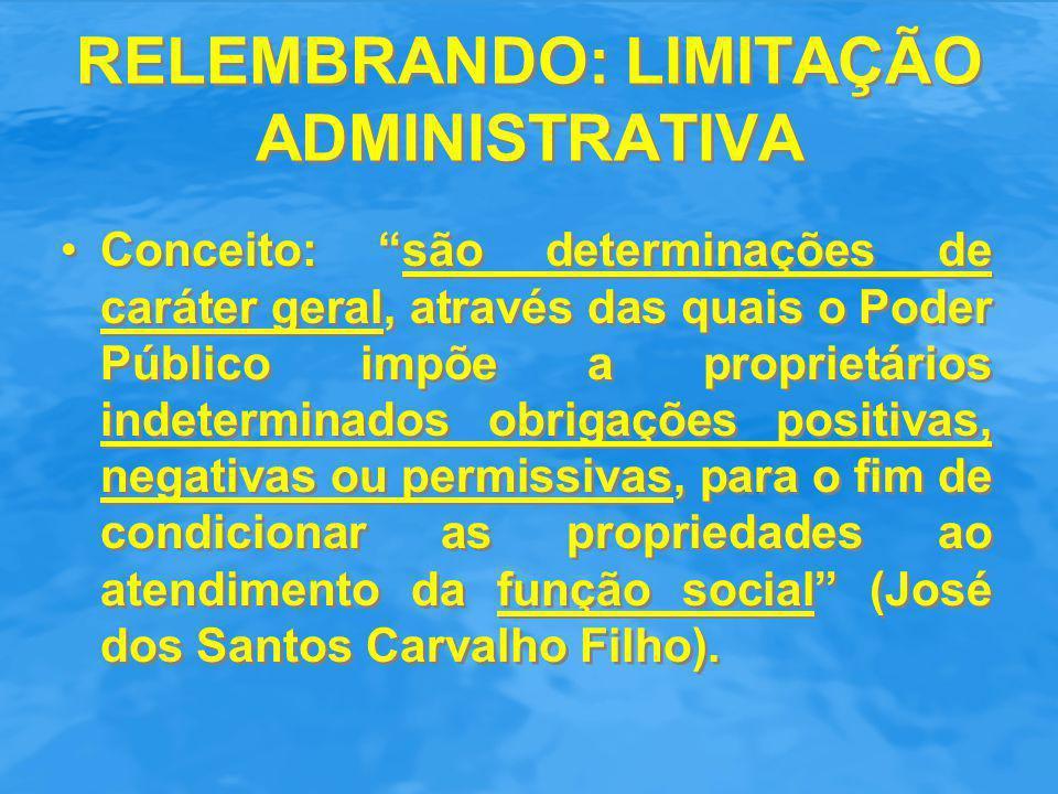 RELEMBRANDO: LIMITAÇÃO ADMINISTRATIVA Ato administrativo ou lei de caráter geral; Definitividade; Motivação:interesses públicos abstratos; Ausência de indenização, salvo se a limitação se transformar em uma desapropriação indireta (STJ Resp 416.511); A limitação se incorpora ao imóvel, obrigando a sua obediência pelos futuros adquirentes (STJ Resp 765.872).