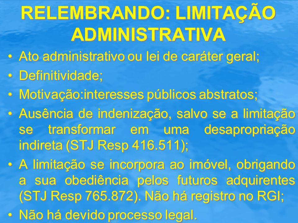 RELEMBRANDO: LIMITAÇÃO ADMINISTRATIVA Ato administrativo ou lei de caráter geral; Definitividade; Motivação:interesses públicos abstratos; Ausência de