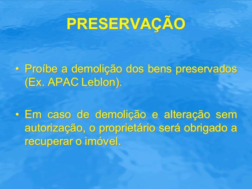 PRESERVAÇÃO Proíbe a demolição dos bens preservados (Ex. APAC Leblon). Em caso de demolição e alteração sem autorização, o proprietário será obrigado