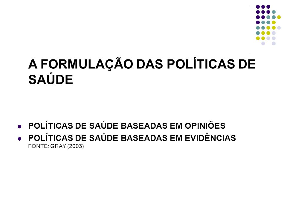 A FORMULAÇÃO DAS POLÍTICAS DE SAÚDE POLÍTICAS DE SAÚDE BASEADAS EM OPINIÕES POLÍTICAS DE SAÚDE BASEADAS EM EVIDÊNCIAS FONTE: GRAY (2003)
