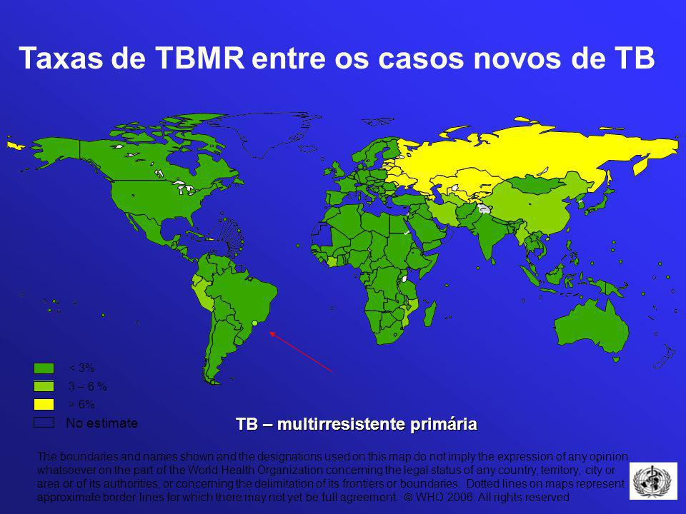 Taxas de TBMR entre os casos novos de TB 3 – 6 % No estimate > 6% < 3% The boundaries and names shown and the designations used on this map do not imply the expression of any opinion whatsoever on the part of the World Health Organization concerning the legal status of any country, territory, city or area or of its authorities, or concerning the delimitation of its frontiers or boundaries.