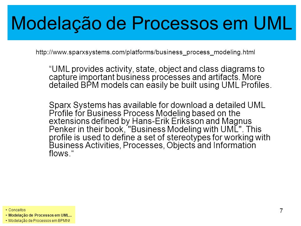 Modelação de Processos em UML Podem ser definidos perfiz de UML para capturar a representação visual de processos de negócio, recorrendo a actores e casos de utilização e ainda a diagramas de actividade, estado, classe e objecto.