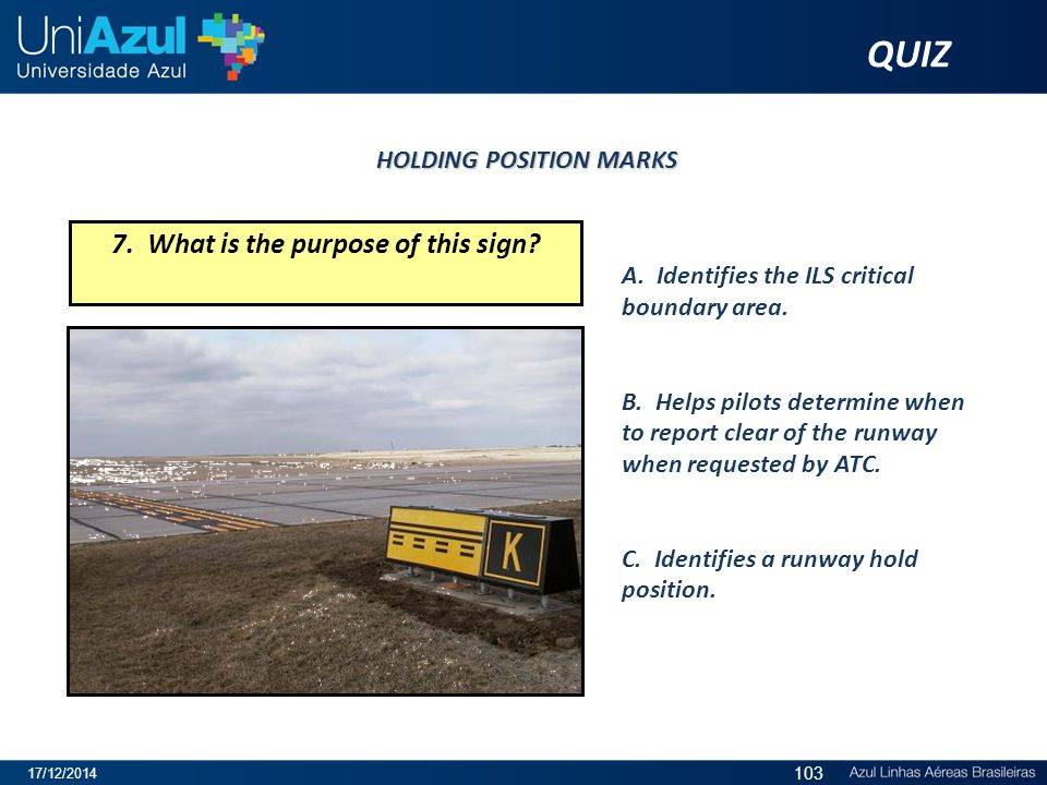 7. What is the purpose of this sign? A. Identifies the ILS critical boundary area. B. Helps pilots determine when to report clear of the runway when r