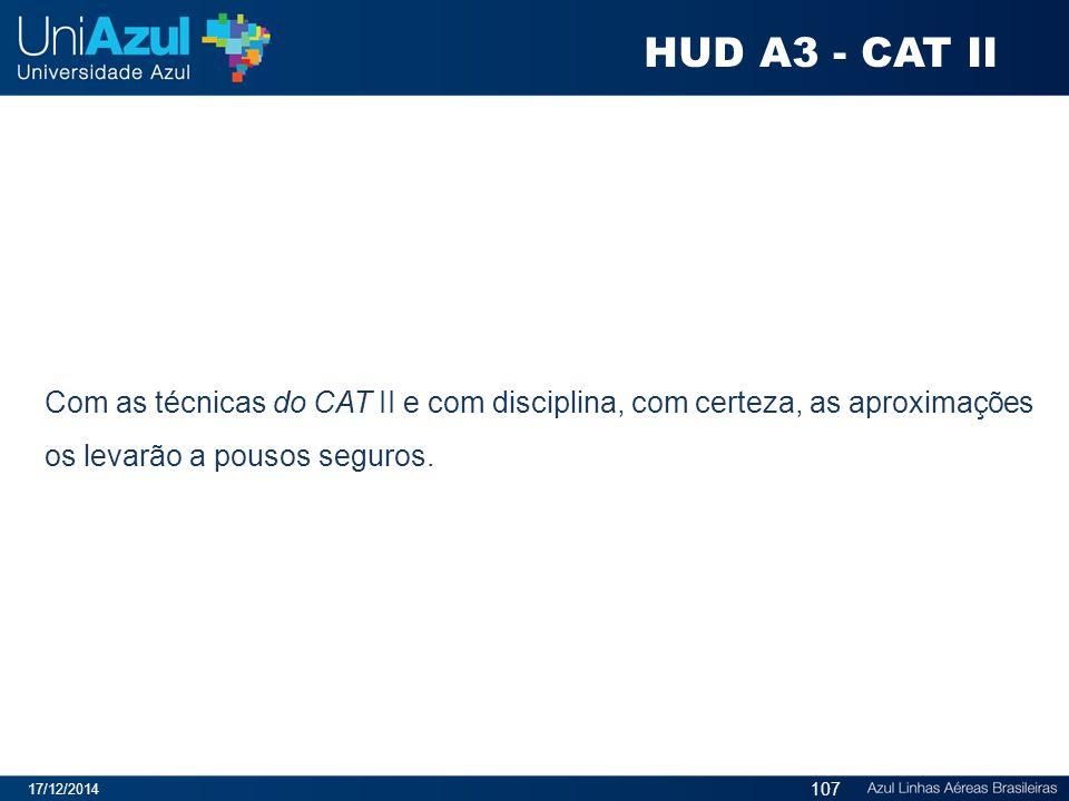 17/12/2014 107 Com as técnicas do CAT II e com disciplina, com certeza, as aproximações os levarão a pousos seguros. HUD A3 - CAT II