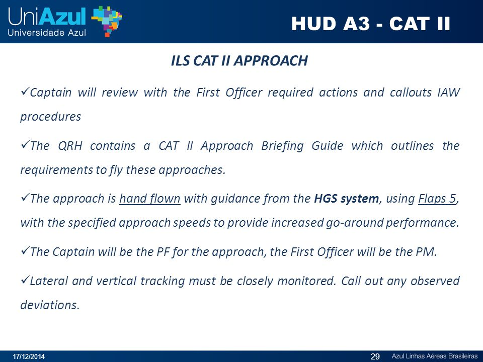 ILS CAT II APPROACH Captain will review with the First Officer required actions and callouts IAW procedures The QRH contains a CAT II Approach Briefin