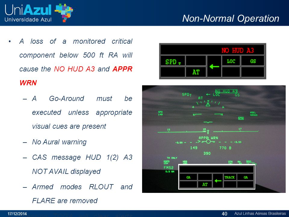 Non-Normal Operation A loss of a monitored critical component below 500 ft RA will cause the NO HUD A3 and APPR WRN –A Go-Around must be executed unless appropriate visual cues are present –No Aural warning –CAS message HUD 1(2) A3 NOT AVAIL displayed –Armed modes RLOUT and FLARE are removed Pressing TOGA will clear alerts and reset annunciations to normal GA mode 17/12/2014 40
