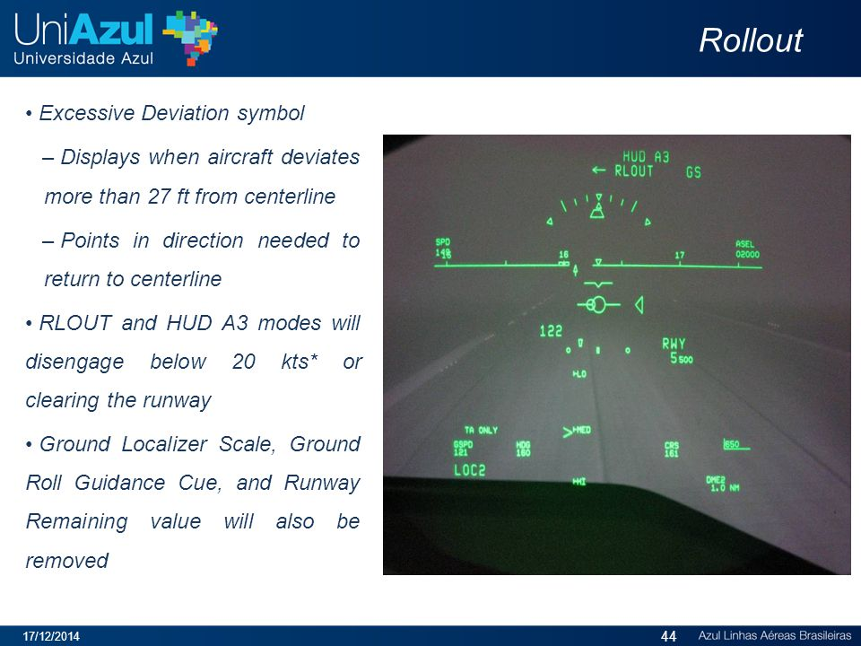 Rollout Excessive Deviation symbol – Displays when aircraft deviates more than 27 ft from centerline – Points in direction needed to return to centerline RLOUT and HUD A3 modes will disengage below 20 kts* or clearing the runway Ground Localizer Scale, Ground Roll Guidance Cue, and Runway Remaining value will also be removed 17/12/2014 44