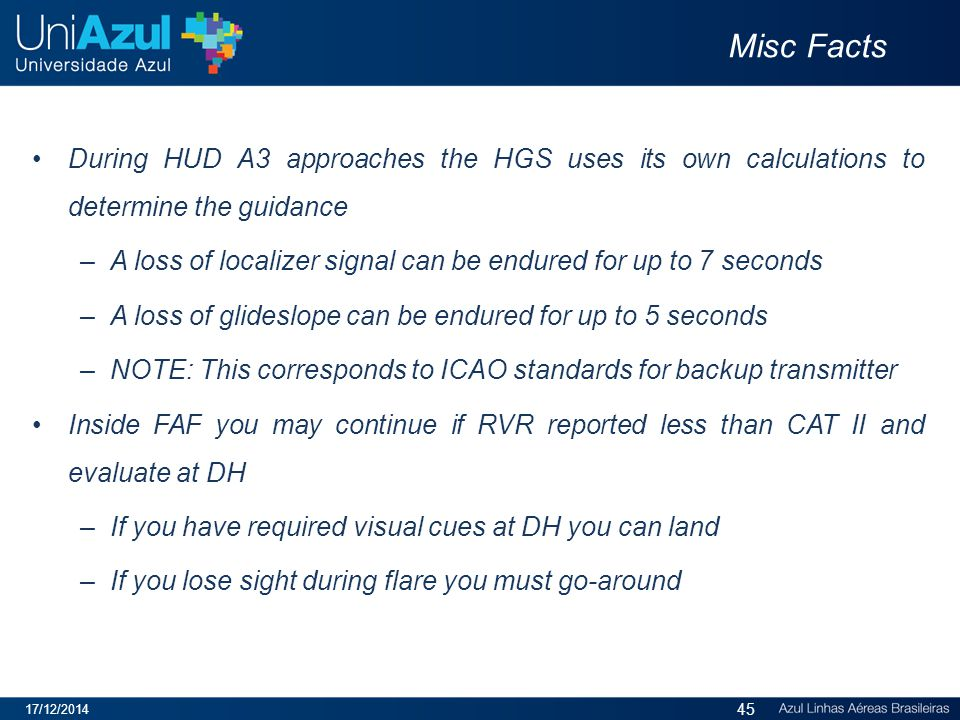Misc Facts During HUD A3 approaches the HGS uses its own calculations to determine the guidance –A loss of localizer signal can be endured for up to 7 seconds –A loss of glideslope can be endured for up to 5 seconds –NOTE: This corresponds to ICAO standards for backup transmitter Inside FAF you may continue if RVR reported less than CAT II and evaluate at DH –If you have required visual cues at DH you can land –If you lose sight during flare you must go-around 17/12/2014 45