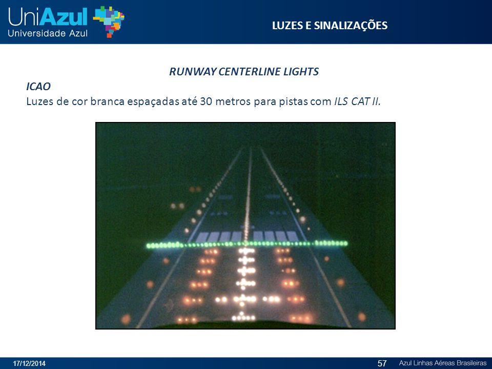 LUZES E SINALIZAÇÕES RUNWAY CENTERLINE LIGHTS ICAO Luzes de cor branca espaçadas até 30 metros para pistas com ILS CAT II. 17/12/2014 57
