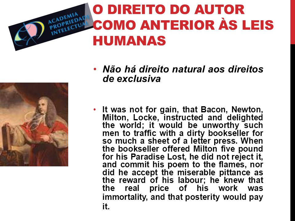 O DIREITO DO AUTOR COMO ANTERIOR ÀS LEIS HUMANAS Não há direito natural aos direitos de exclusiva It was not for gain, that Bacon, Newton, Milton, Locke, instructed and delighted the world; it would be unworthy such men to traffic with a dirty bookseller for so much a sheet of a letter press.