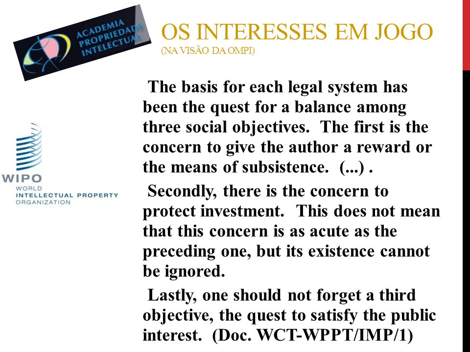 OS INTERESSES EM JOGO (NA VISÃO DA OMPI) ● The basis for each legal system has been the quest for a balance among three social objectives. The first i