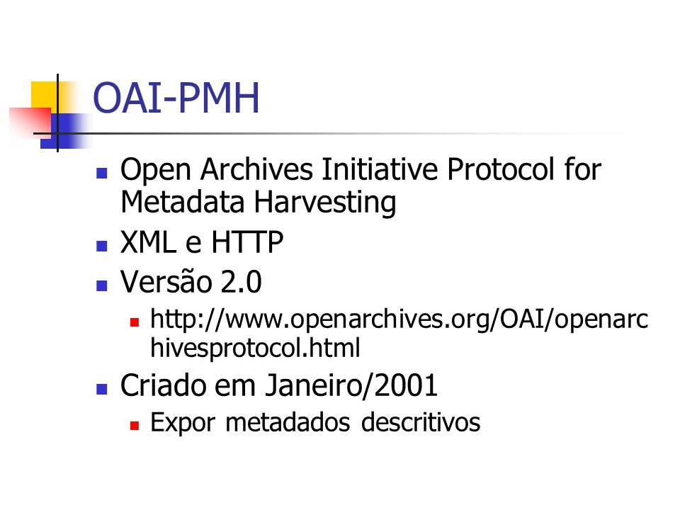 OAI-PMH Open Archives Initiative Protocol for Metadata Harvesting XML e HTTP Versão 2.0 http://www.openarchives.org/OAI/openarc hivesprotocol.html Criado em Janeiro/2001 Expor metadados descritivos