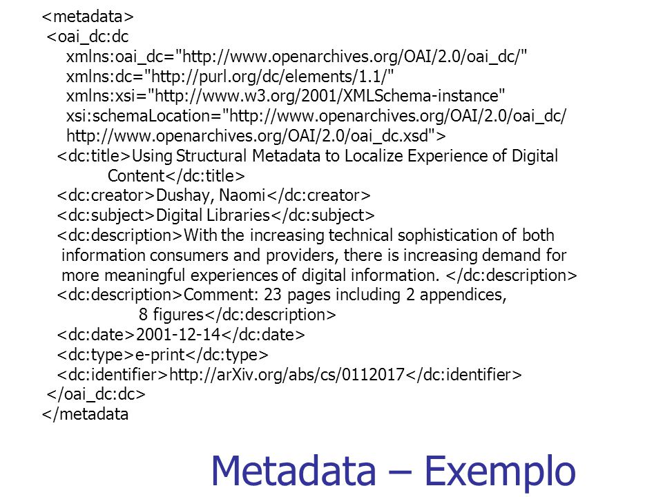 Metadata – Exemplo <oai_dc:dc xmlns:oai_dc= http://www.openarchives.org/OAI/2.0/oai_dc/ xmlns:dc= http://purl.org/dc/elements/1.1/ xmlns:xsi= http://www.w3.org/2001/XMLSchema-instance xsi:schemaLocation= http://www.openarchives.org/OAI/2.0/oai_dc/ http://www.openarchives.org/OAI/2.0/oai_dc.xsd > Using Structural Metadata to Localize Experience of Digital Content Dushay, Naomi Digital Libraries With the increasing technical sophistication of both information consumers and providers, there is increasing demand for more meaningful experiences of digital information.