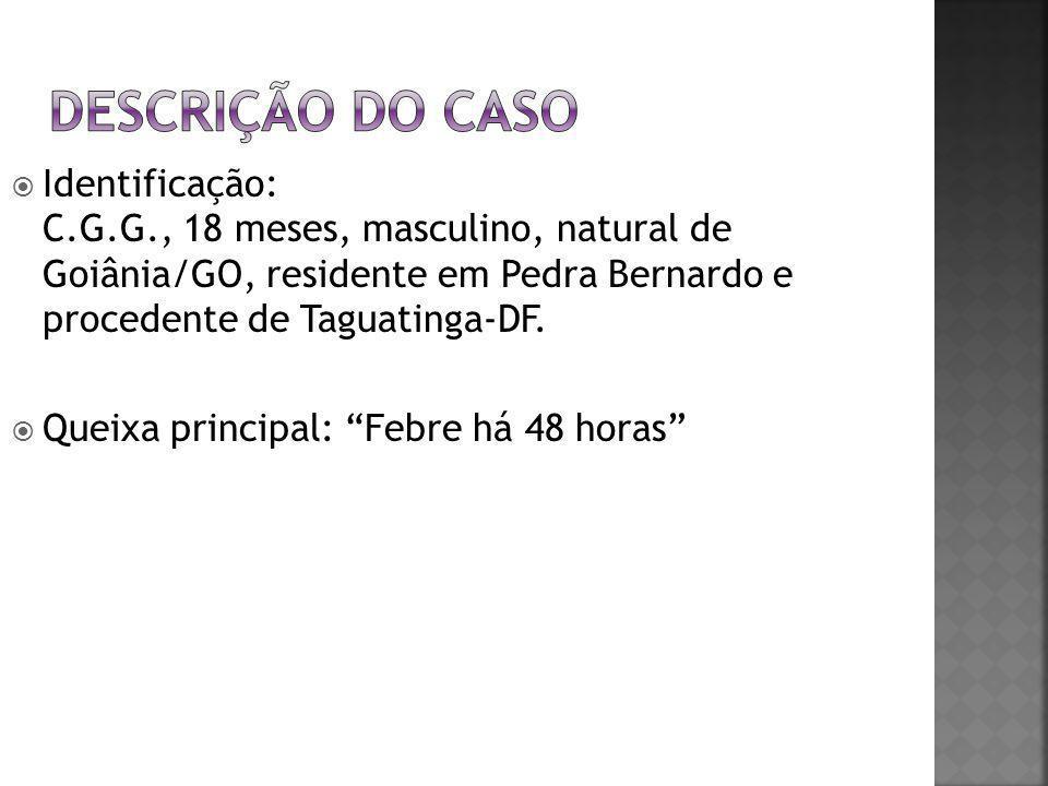 """ Identificação: C.G.G., 18 meses, masculino, natural de Goiânia/GO, residente em Pedra Bernardo e procedente de Taguatinga-DF.  Queixa principal: """"F"""