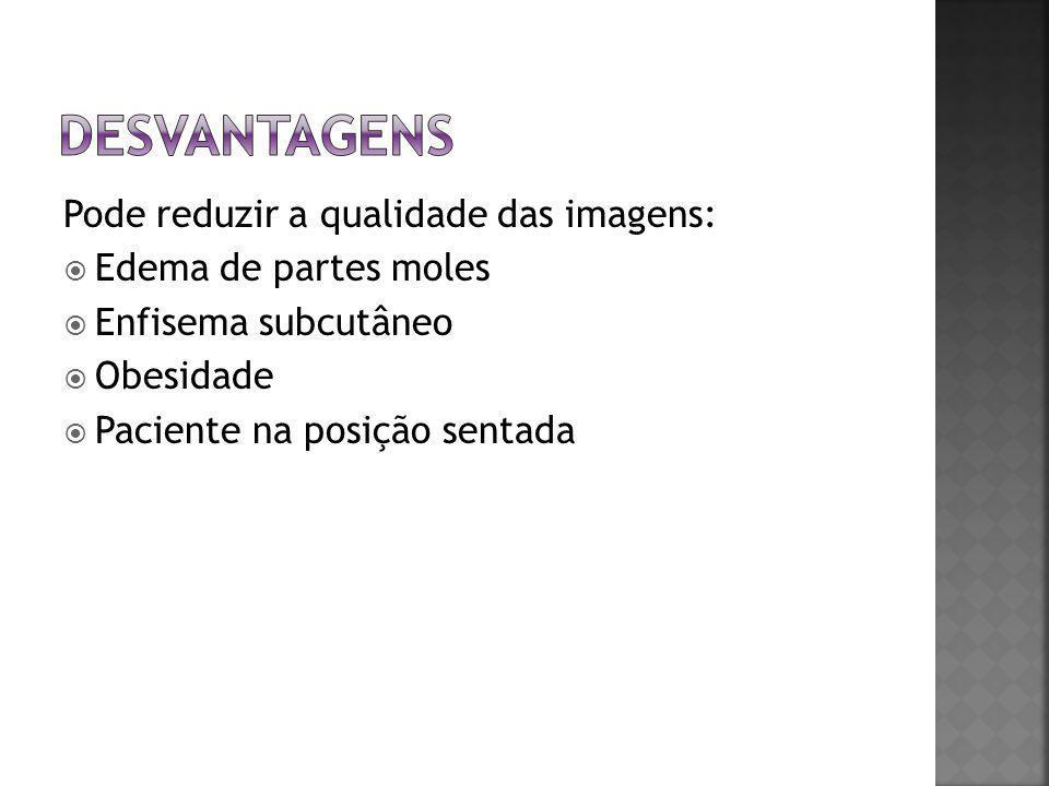 Pode reduzir a qualidade das imagens:  Edema de partes moles  Enfisema subcutâneo  Obesidade  Paciente na posição sentada