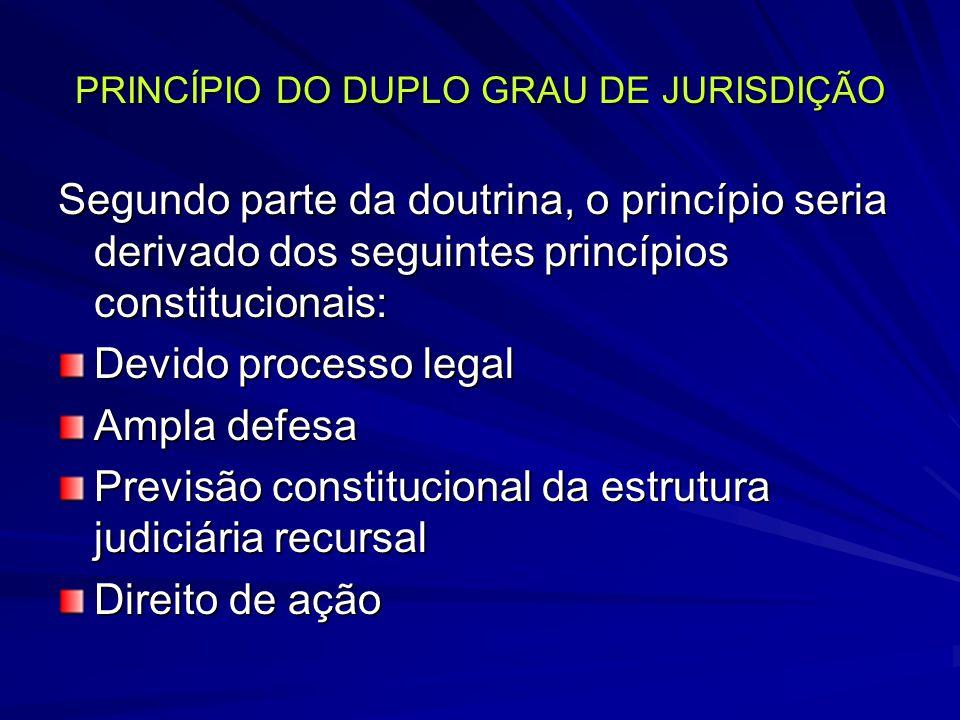 PRINCÍPIO DO DUPLO GRAU DE JURISDIÇÃO Segundo parte da doutrina, o princípio seria derivado dos seguintes princípios constitucionais: Devido processo legal Ampla defesa Previsão constitucional da estrutura judiciária recursal Direito de ação