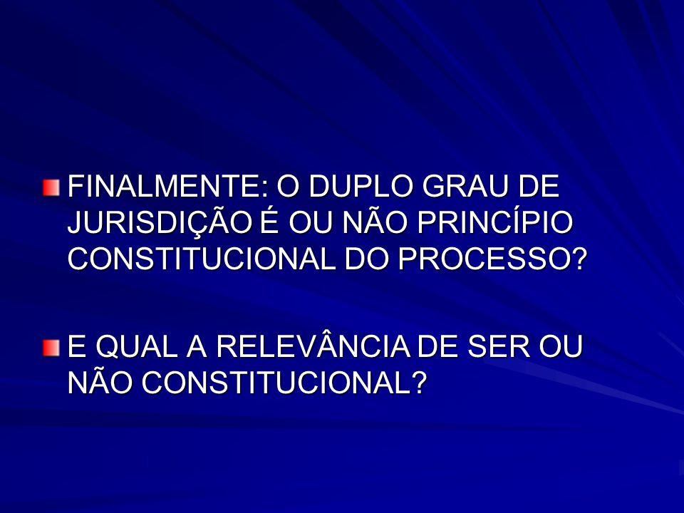 FINALMENTE: O DUPLO GRAU DE JURISDIÇÃO É OU NÃO PRINCÍPIO CONSTITUCIONAL DO PROCESSO.