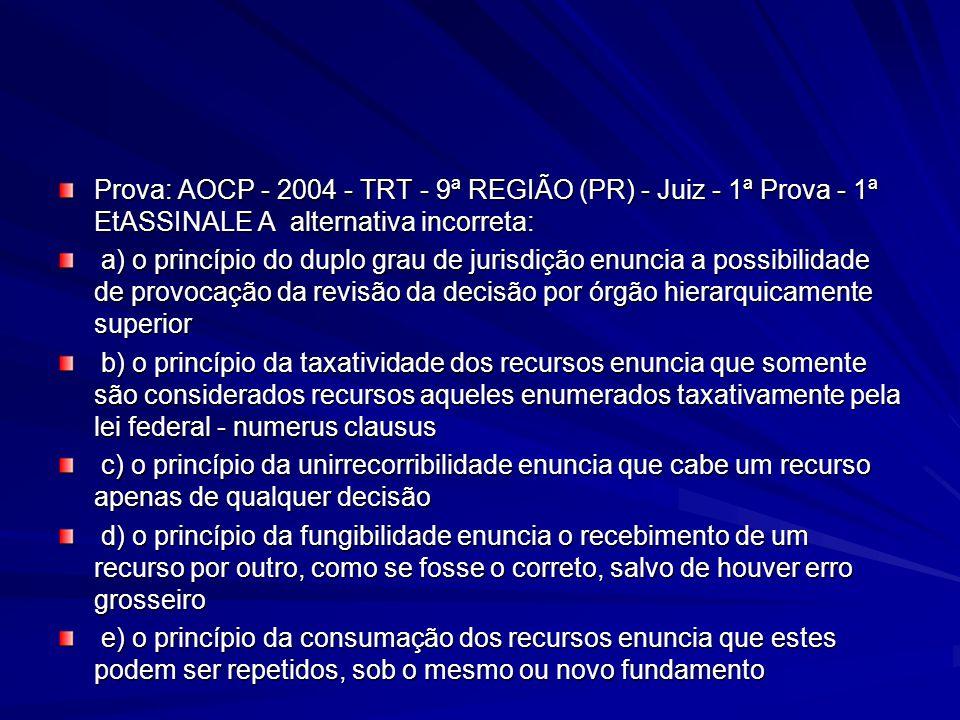 Prova: AOCP - 2004 - TRT - 9ª REGIÃO (PR) - Juiz - 1ª Prova - 1ª EtASSINALE A alternativa incorreta: a) o princípio do duplo grau de jurisdição enuncia a possibilidade de provocação da revisão da decisão por órgão hierarquicamente superior a) o princípio do duplo grau de jurisdição enuncia a possibilidade de provocação da revisão da decisão por órgão hierarquicamente superior b) o princípio da taxatividade dos recursos enuncia que somente são considerados recursos aqueles enumerados taxativamente pela lei federal - numerus clausus b) o princípio da taxatividade dos recursos enuncia que somente são considerados recursos aqueles enumerados taxativamente pela lei federal - numerus clausus c) o princípio da unirrecorribilidade enuncia que cabe um recurso apenas de qualquer decisão c) o princípio da unirrecorribilidade enuncia que cabe um recurso apenas de qualquer decisão d) o princípio da fungibilidade enuncia o recebimento de um recurso por outro, como se fosse o correto, salvo de houver erro grosseiro d) o princípio da fungibilidade enuncia o recebimento de um recurso por outro, como se fosse o correto, salvo de houver erro grosseiro e) o princípio da consumação dos recursos enuncia que estes podem ser repetidos, sob o mesmo ou novo fundamento e) o princípio da consumação dos recursos enuncia que estes podem ser repetidos, sob o mesmo ou novo fundamento