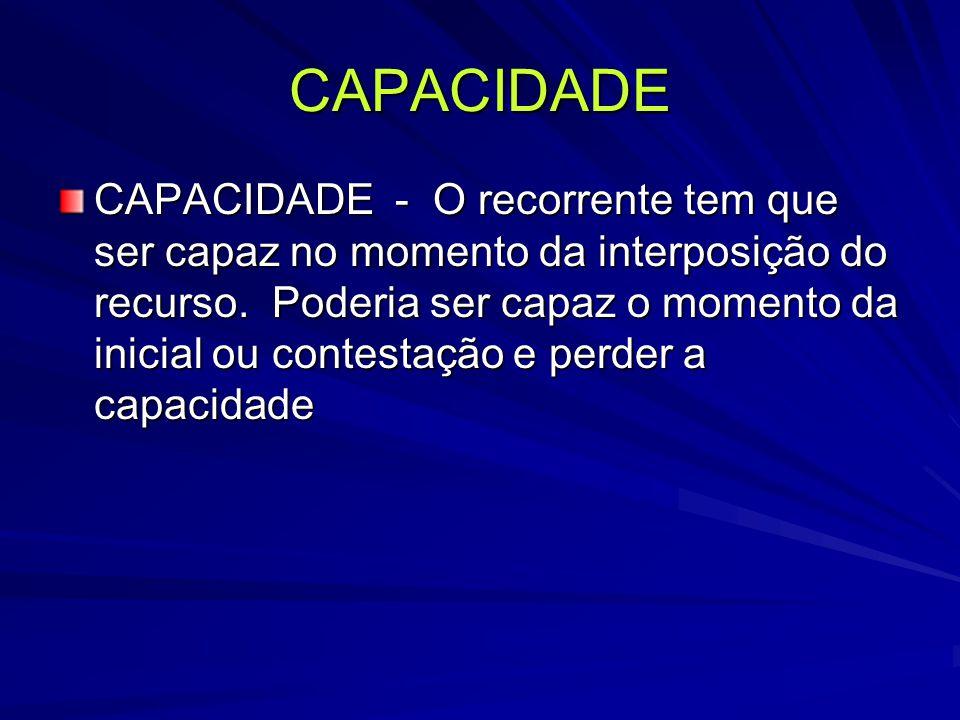 CAPACIDADE CAPACIDADE - O recorrente tem que ser capaz no momento da interposição do recurso.