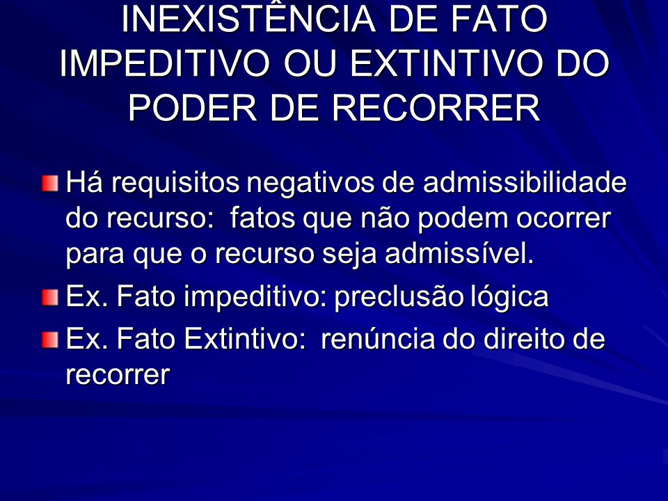 INEXISTÊNCIA DE FATO IMPEDITIVO OU EXTINTIVO DO PODER DE RECORRER Há requisitos negativos de admissibilidade do recurso: fatos que não podem ocorrer para que o recurso seja admissível.
