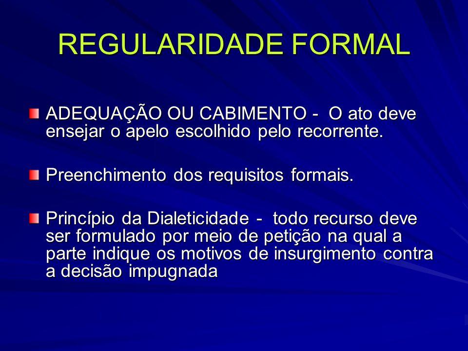 REGULARIDADE FORMAL ADEQUAÇÃO OU CABIMENTO - O ato deve ensejar o apelo escolhido pelo recorrente.