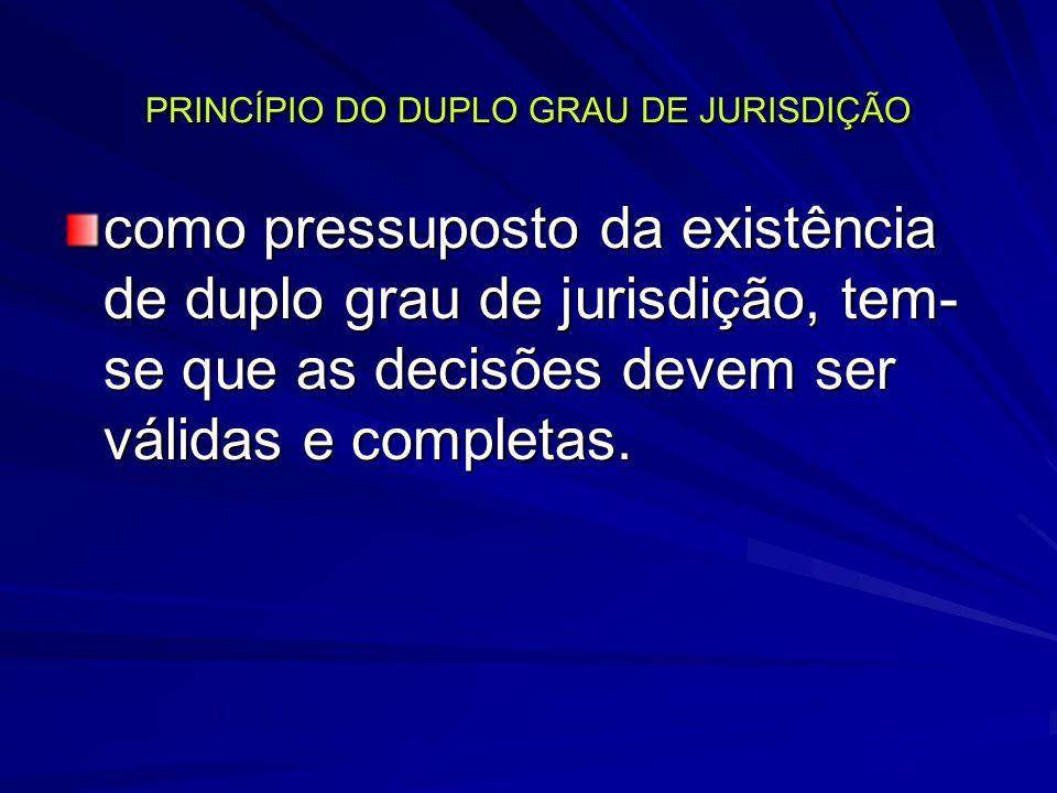 PRINCÍPIO DO DUPLO GRAU DE JURISDIÇÃO como pressuposto da existência de duplo grau de jurisdição, tem- se que as decisões devem ser válidas e completas.