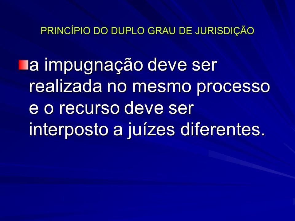 PRINCÍPIO DO DUPLO GRAU DE JURISDIÇÃO a impugnação deve ser realizada no mesmo processo e o recurso deve ser interposto a juízes diferentes.
