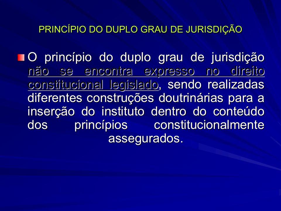 PRINCÍPIO DO DUPLO GRAU DE JURISDIÇÃO O princípio do duplo grau de jurisdição não se encontra expresso no direito constitucional legislado, sendo realizadas diferentes construções doutrinárias para a inserção do instituto dentro do conteúdo dos princípios constitucionalmente assegurados.