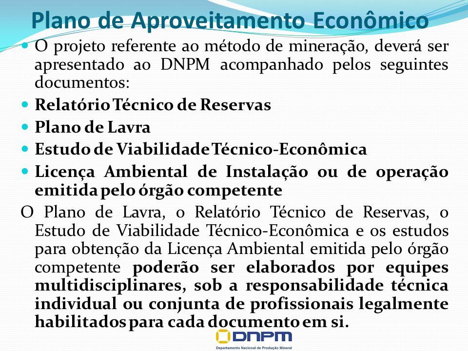 Plano de Aproveitamento Econômico O projeto referente ao método de mineração, deverá ser apresentado ao DNPM acompanhado pelos seguintes documentos: Relatório Técnico de Reservas Plano de Lavra Estudo de Viabilidade Técnico-Econômica Licença Ambiental de Instalação ou de operação emitida pelo órgão competente O Plano de Lavra, o Relatório Técnico de Reservas, o Estudo de Viabilidade Técnico-Econômica e os estudos para obtenção da Licença Ambiental emitida pelo órgão competente poderão ser elaborados por equipes multidisciplinares, sob a responsabilidade técnica individual ou conjunta de profissionais legalmente habilitados para cada documento em si.
