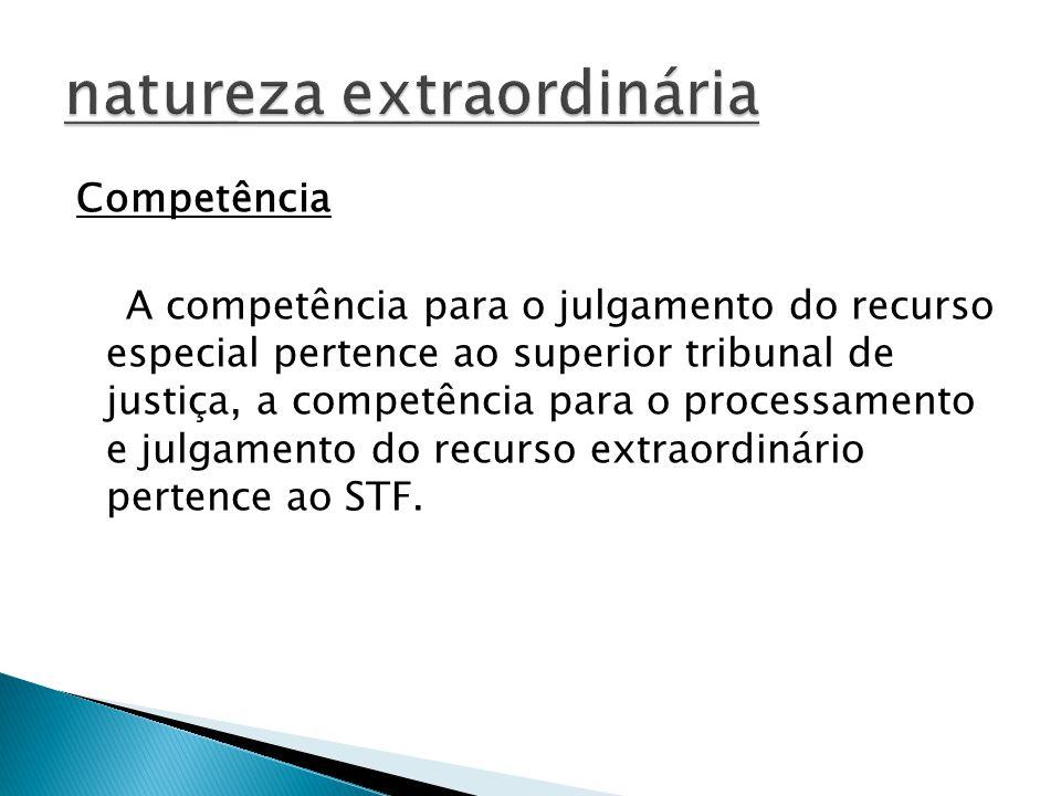 Competência A competência para o julgamento do recurso especial pertence ao superior tribunal de justiça, a competência para o processamento e julgamento do recurso extraordinário pertence ao STF.