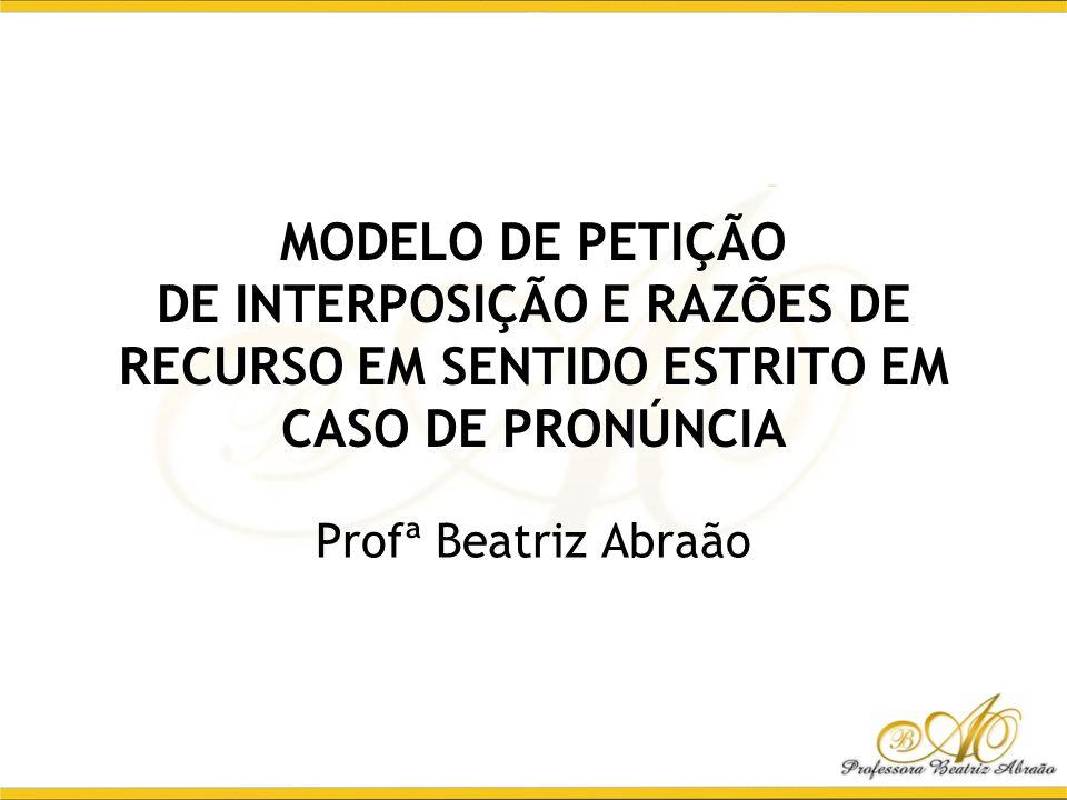 MODELO DE PETIÇÃO DE INTERPOSIÇÃO E RAZÕES DE RECURSO EM SENTIDO ESTRITO EM CASO DE PRONÚNCIA Profª Beatriz Abraão