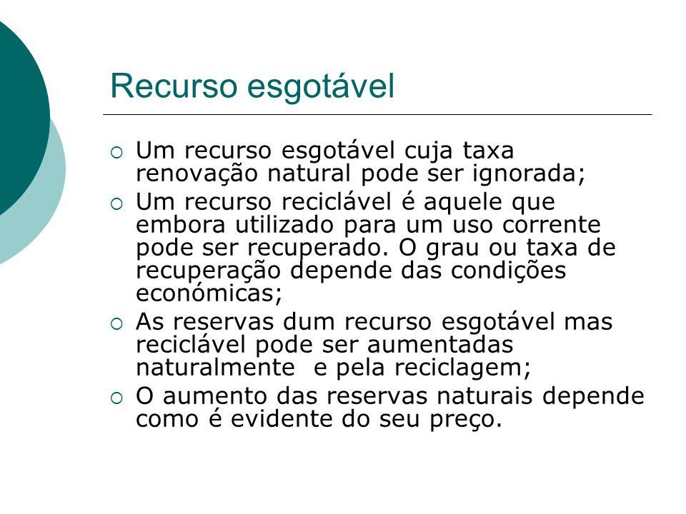 Recurso esgotável  Um recurso esgotável cuja taxa renovação natural pode ser ignorada;  Um recurso reciclável é aquele que embora utilizado para um uso corrente pode ser recuperado.