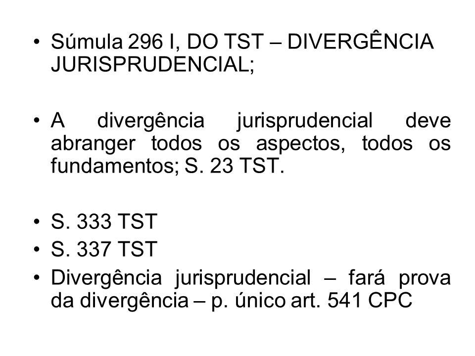 Súmula 296 I, DO TST – DIVERGÊNCIA JURISPRUDENCIAL; A divergência jurisprudencial deve abranger todos os aspectos, todos os fundamentos; S. 23 TST. S.