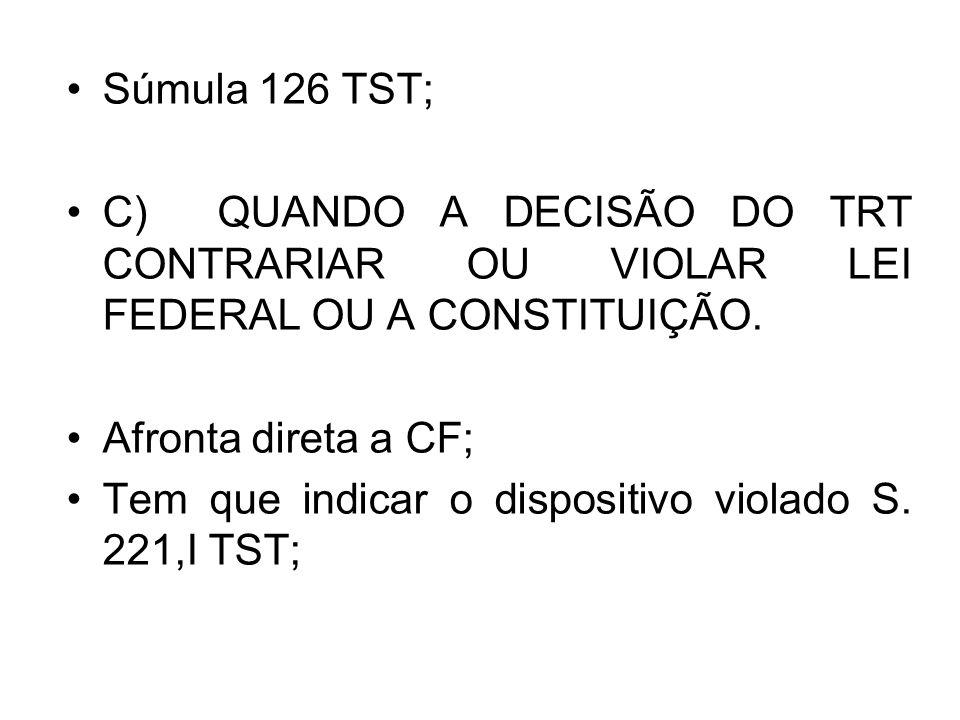 Súmula 126 TST; C) QUANDO A DECISÃO DO TRT CONTRARIAR OU VIOLAR LEI FEDERAL OU A CONSTITUIÇÃO.