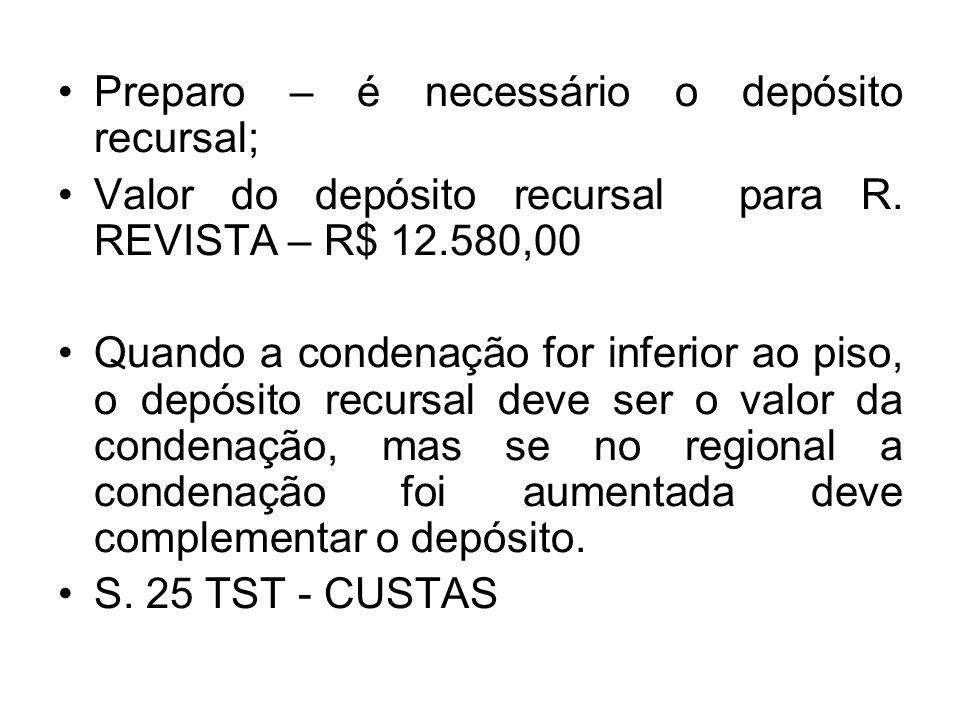 Preparo – é necessário o depósito recursal; Valor do depósito recursal para R. REVISTA – R$ 12.580,00 Quando a condenação for inferior ao piso, o depó