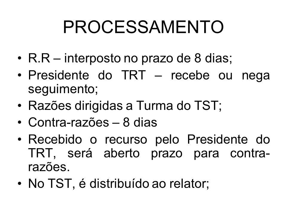 PROCESSAMENTO R.R – interposto no prazo de 8 dias; Presidente do TRT – recebe ou nega seguimento; Razões dirigidas a Turma do TST; Contra-razões – 8 dias Recebido o recurso pelo Presidente do TRT, será aberto prazo para contra- razões.
