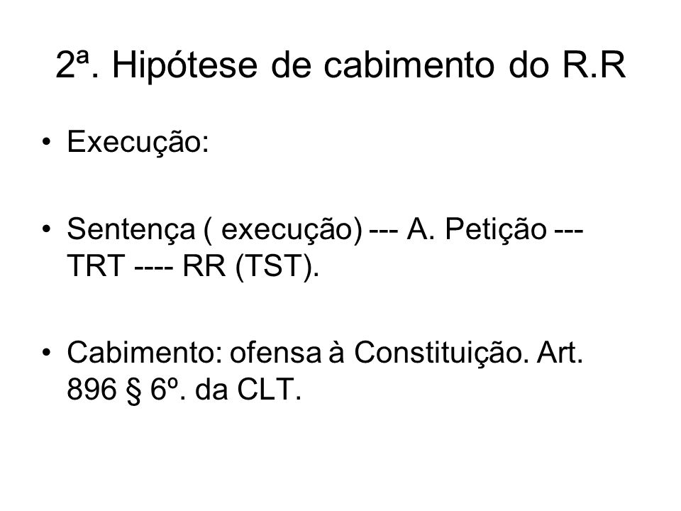 2ª. Hipótese de cabimento do R.R Execução: Sentença ( execução) --- A. Petição --- TRT ---- RR (TST). Cabimento: ofensa à Constituição. Art. 896 § 6º.