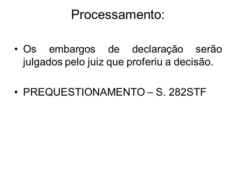 Processamento: Os embargos de declaração serão julgados pelo juiz que proferiu a decisão. PREQUESTIONAMENTO – S. 282STF