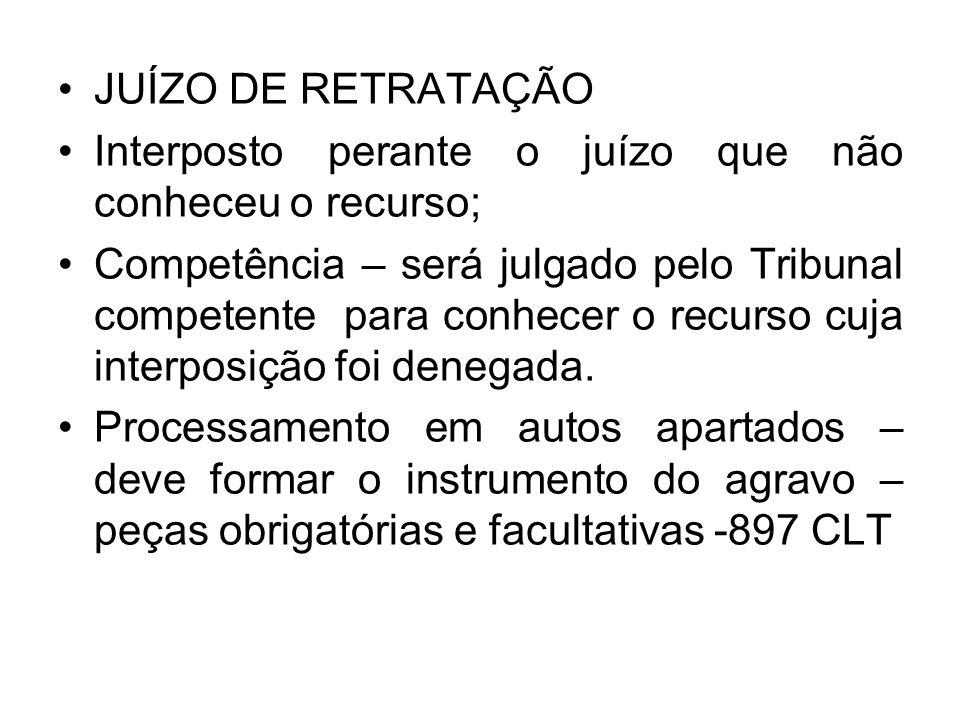 JUÍZO DE RETRATAÇÃO Interposto perante o juízo que não conheceu o recurso; Competência – será julgado pelo Tribunal competente para conhecer o recurso cuja interposição foi denegada.