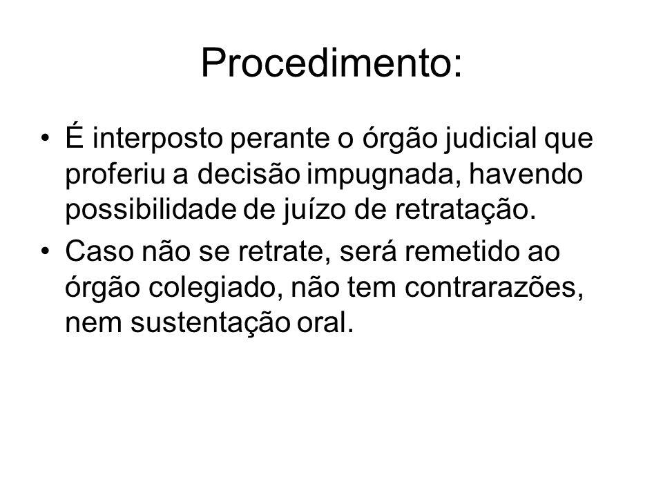 Procedimento: É interposto perante o órgão judicial que proferiu a decisão impugnada, havendo possibilidade de juízo de retratação. Caso não se retrat